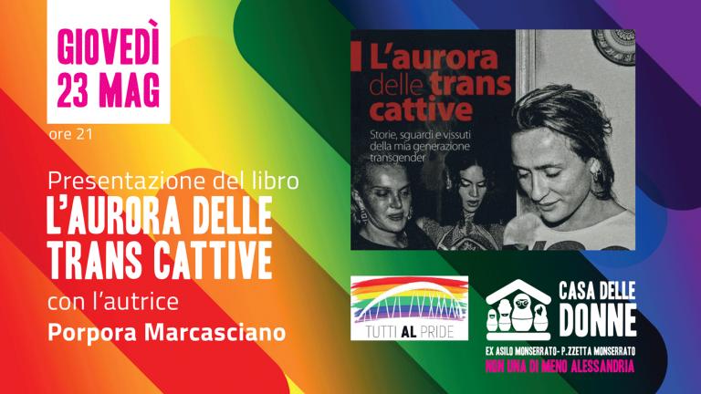 """23.05.19 – Porpora Marcasciano presenta il libro """"L'aurora delle trans cattive. Storie, sguardi e vissuti della mia generazione transgender"""""""